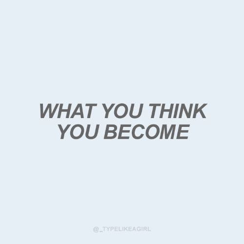 Think, You, and What: WHAT YOU THINK  YOU BECOME  @_TYPELIKEAGIRL