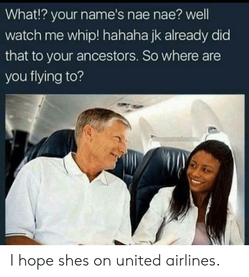 nae nae: What!? your name's nae nae? well  watch me whip! hahaha jk already did  that to your ancestors. So where are  you flying to? I hope shes on united airlines.
