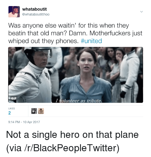 i volunteer as tribute: whataboutit  whataboutitthoo  Was anyone else waitin' for this when they  beatin that old man? Damn. Motherfuckers just  whiped out they phones. #united  GIF  I volunteer as tribute  LIKES  2  9:14 PM-10 Apr 2017 <p>Not a single hero on that plane (via /r/BlackPeopleTwitter)</p>