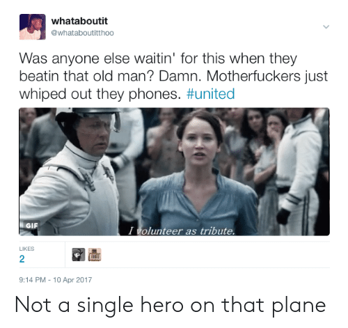 i volunteer as tribute: whataboutit  whataboutitthoo  Was anyone else waitin' for this when they  beatin that old man? Damn. Motherfuckers just  whiped out they phones. #united  GIF  I volunteer as tribute  LIKES  2  9:14 PM-10 Apr 2017 Not a single hero on that plane