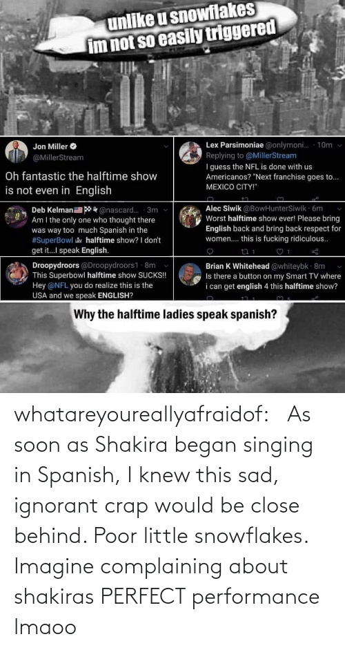 crap: whatareyoureallyafraidof:    As soon as Shakira began singing in Spanish, I knew this sad, ignorant crap would be close behind. Poor little snowflakes.   Imagine complaining about shakiras PERFECT performance lmaoo