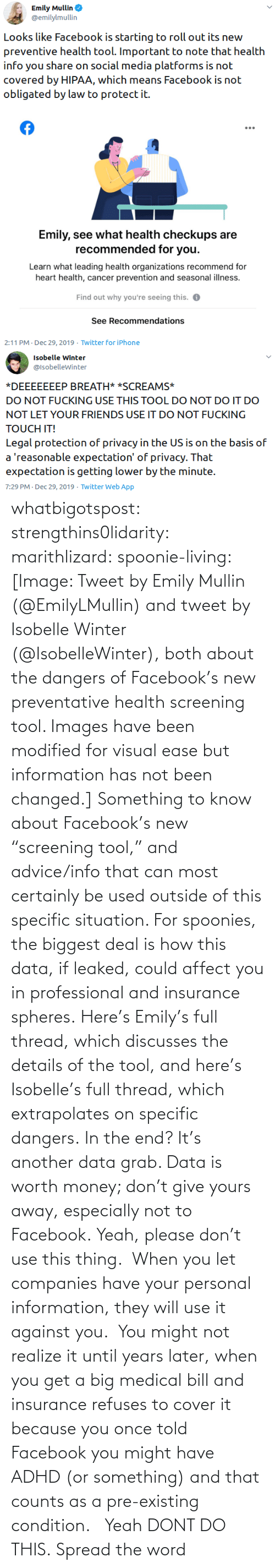 """companies: whatbigotspost: strengthins0lidarity:  marithlizard:  spoonie-living:  [Image: Tweet by Emily Mullin (@EmilyLMullin) and tweet by Isobelle Winter (@IsobelleWinter), both about the dangers of Facebook's new preventative health screening tool. Images have been modified for visual ease but information has not been changed.] Something to know about Facebook's new """"screening tool,"""" and advice/info that can most certainly be used outside of this specific situation.  For spoonies, the biggest deal is how this data, if leaked, could affect you in professional and insurance spheres. Here's Emily's full thread, which discusses the details of the tool, and here's Isobelle's full thread, which extrapolates on specific dangers. In the end? It's another data grab. Data is worth money; don't give yours away, especially not to Facebook.  Yeah, please don't use this thing. When you let companies have your personal information, they will use it against you. You might not realize it until years later, when you get a big medical bill and insurance refuses to cover it because you once told Facebook you might have ADHD (or something) and that counts as a pre-existing condition.    Yeah DONT DO THIS.    Spread the word"""