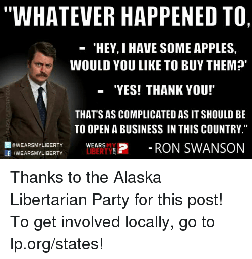 "Whateves: WHATEVER HAPPENED TO,  'HEY, I HAVE SOME APPLES,  WOULD YOU LIKE TO BUY THEM?'  ""YES! THANK YOU!  THAT'S AS COMPLICATED AS IT SHOULD BE  TO OPEN A BUSINESS IN THIS COUNTRY.""  f OWEARSMY LIBERTY  LIBERTY  P RON SWANSON  /WEARSMY LIBERTY  WEARS Thanks to the Alaska Libertarian Party for this post! To get involved locally, go to lp.org/states!"