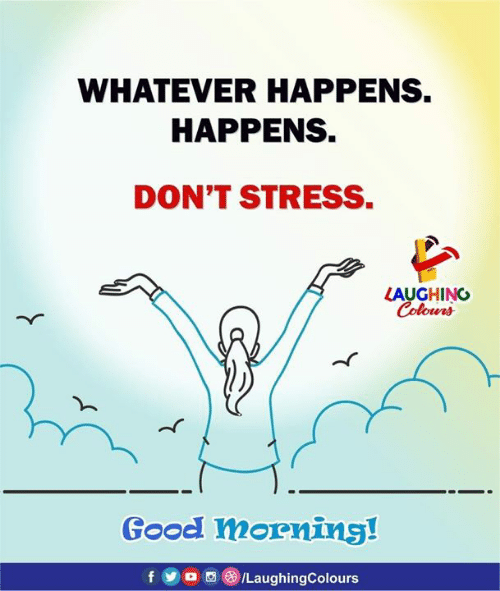 Yo, Good Morning, and Good: WHATEVER HAPPENS.  HAPPENS.  DON'T STRESS.  LAUGHING  Colowrs  Good morning!  f yo @ILaughingColours