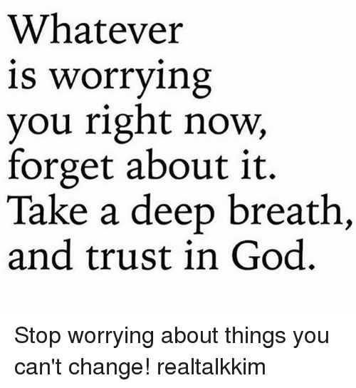 Deep Breaths: Whatever  is worrying  you right now,  forget about it.  Take a deep breath,  and trust in God. Stop worrying about things you can't change! realtalkkim