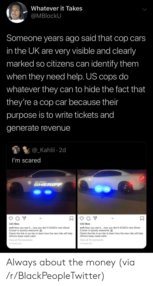 knox: Whatever it Takes  @MBlockU  Someone years ago said that cop cars  in the UK are very visible and clearly  marked so citizens can identify them  when they need help. US cops do  whatever they can to hide the fact that  they're a cop car because their  purpose is to write tickets and  generate revenue  @_Kahlii 2d  I'm scared  KNOX COUNTY  SHERIFF  332 likes  332 likes  wvlt Now you see it... now you don't! KCSO's new Ghost  Cruiser is spooky awesome  Check the link in our bio to learn how the new ride will help  officers keep roads safer.  wvlt Now you see it.. now you don't! KCSO's new Ghost  Cruiser is spooky awesome  Check the link in our bio to learn how the new ride will help  officers keep roads safer  View all 19 comments  View all 19 comments  13 HOURS AGO  13 HOURS AGo  К Always about the money (via /r/BlackPeopleTwitter)