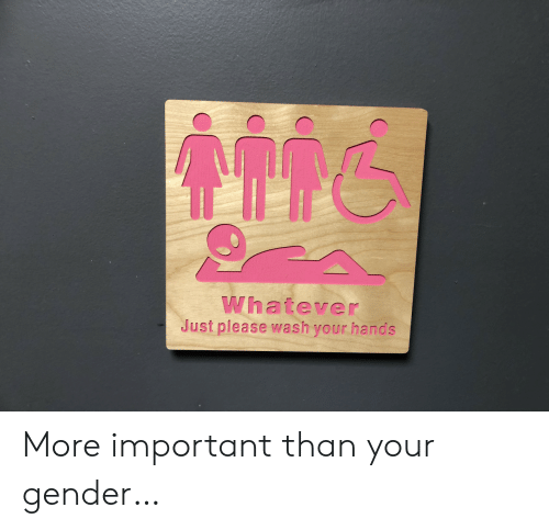 Gender, More, and Please: Whatever  Just please wash your hands More important than your gender…