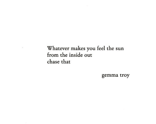 Chase: Whatever makes you feel the sun  from the inside out  chase that  gemma troy