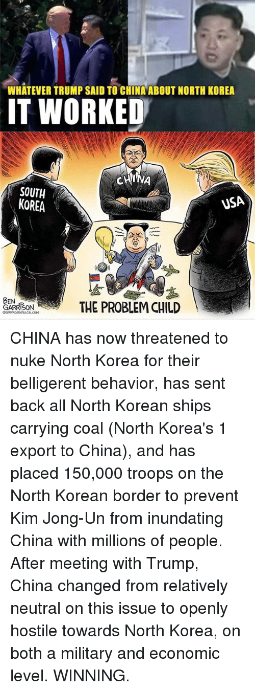 Kim Jong-Un, Memes, and North Korea: WHATEVER TRUMP SAID TO CHINA ABOUT NORTH KOREA  IT WORKED  CHINA  SOUTH  VSA  KOREA  BEN  THE PROBLEM CHILD  GARRISON  S.COM CHINA has now threatened to nuke North Korea for their belligerent behavior, has sent back all North Korean ships carrying coal (North Korea's 1 export to China), and has placed 150,000 troops on the North Korean border to prevent Kim Jong-Un from inundating China with millions of people. After meeting with Trump, China changed from relatively neutral on this issue to openly hostile towards North Korea, on both a military and economic level. WINNING.