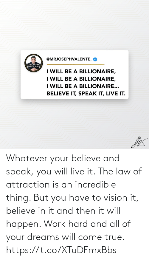 Vision: Whatever your believe and speak, you will live it. The law of attraction is an incredible thing. But you have to vision it, believe in it and then it will happen. Work hard and all of your dreams will come true. https://t.co/XTuDFmxBbs