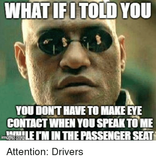 Tome, Eye, and Passenger: WHATIFUTOLD YOU  YOU DONT HAVE TO MAKE EYE  CONTAGT WHEN YOU SPEAK TOME  M IN THE PASSENGER SEAT Attention: Drivers