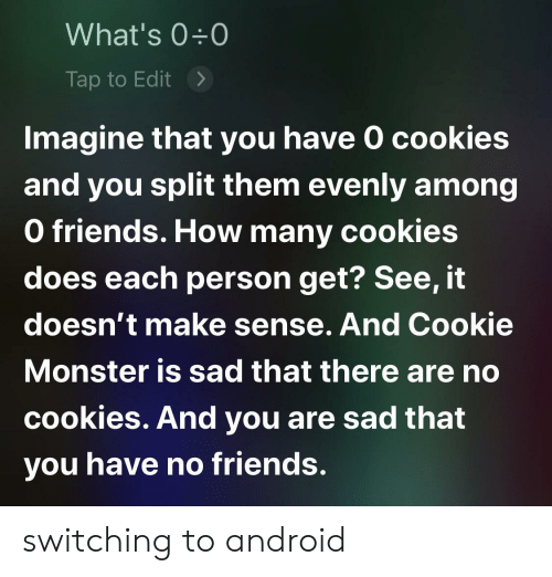 Android, Cookie Monster, and Cookies: What's 0-0  Tap to Edit  Imagine that you have 0 cookies  and you split them evenly among  O friends. How many cookies  does each person get? See, it  doesn't make sense. And Cookie  Monster is sad that there are no  cookies. And you are sad that  you have no friends. switching to android