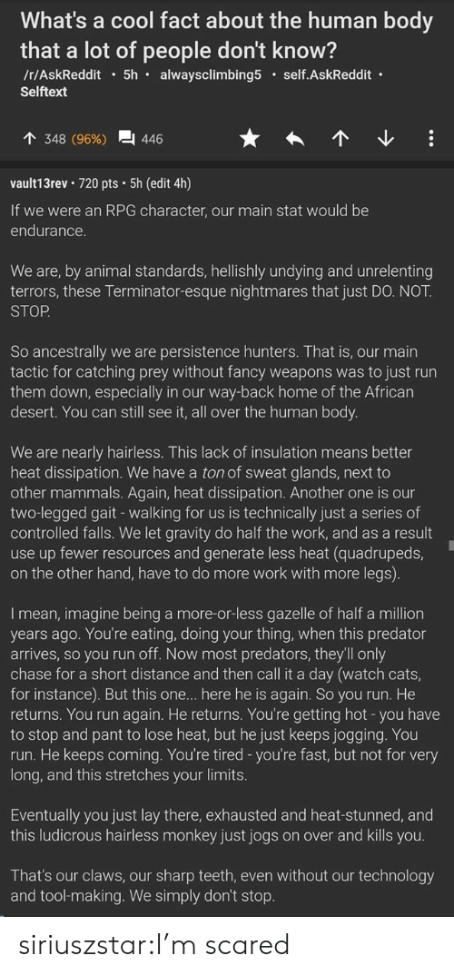 Another One, Cats, and Run: What's a cool fact about the human body  that a lot of people don't know?  /r/AskReddit 5h  alwaysclimbing5  self.AskReddit  Selftext  348 (96%)  446  vault13rev 720 pts 5h (edit 4h)  If we were an RPG character, our main stat would be  endurance.  We are, by animal standards, hellishly undying and unrelenting  terrors, these Terminator-esque nightmares that just DO. NOT.  STOP  So ancestrally we are persistence hunters. That is, our main  tactic for catching prey without fancy weapons was to just run  them down, especially in our way-back home of the African  desert. You can still see it, all over the human body.  We are nearly hairless. This lack of insulation means better  heat dissipation. We have a ton of sweat glands, next to  other mammals. Again, heat dissipation. Another one is our  two-legged gait - walking for us is technically just a series of  controlled falls. We let gravity do half the work, and as a result  use up fewer resources and generate less heat (quadrupeds,  on the other hand, have to do more work with more legs).  Imean, imagine being a more-or-less gazelle of half a million  years ago. You're eating, doing your thing, when this predator  arrives, so you run off. Now most predators, they'll only  chase for a short distance and then call it a day (watch cats,  for instance). But this one... here he is again. So you run. He  returns. You run again. He returns. You're getting hot -you have  to stop and pant to lose heat, but he just keeps jogging.. You  run. He keeps coming. You're tired -you're fast, but not for very  long, and this stretches your limits.  Eventually you just lay there, exhausted and heat-stunned, and  this ludicrous hairless monkey just jogs on over and kills you.  That's our claws, our sharp teeth, even without our technology  and tool-making. We simply don't stop. siriuszstar:I'm scared