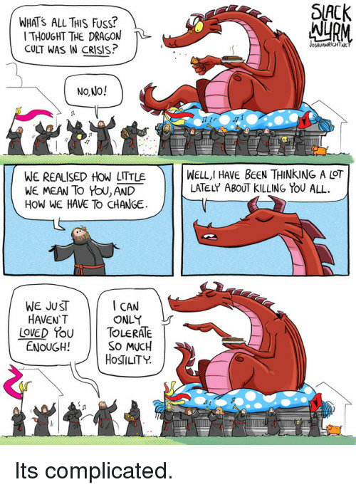 Fuss: WHATS ALL TAIS Fuss?  THOUGHT THE DRAGON  CULT WAS IN CRISIS  SlACK  AURM  No Jo!  WE REALISED HOW LITTLE  WE MEAN To YoU, AND  HoW WE HAVE To CHANGE  ) | | WELL,I HAVE BeeN THINKING A LOT  LATELY ABOUT KILLING YOU ALL  WE JUST  HAVEN'T  I CAN  ONLY  LOVED YouTOLERATE  ENOUGH!  So MUCH  HOSTILITY  了  . Its complicated.