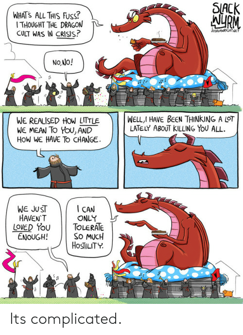 Fuss: WHATS ALL TAIS Fuss?  THOUGHT THE DRAGON  CULT WAS IN CRISIS  SlACK  AURM  No Jo!  WE REALISED HOW LITTLE  WE MEAN To YoU, AND  HoW WE HAVE To CHANGE  ) | | WELL,I HAVE BeeN THINKING A LOT  LATELY ABOUT KILLING YOU ALL  WE JUST  HAVEN'T  I CAN  ONLY  LOVED PoUTOLERATE  ENOUGH!  So MUCH  HOSTILITY  了  . Its complicated.
