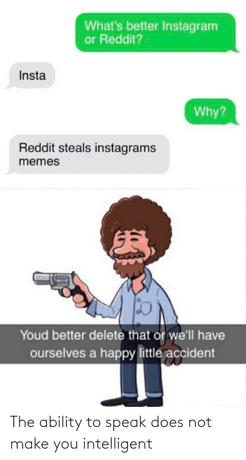 Does Not: What's better Instagram  or Reddit?  Insta  Why?  Reddit steals instagrams  memes  Youd better delete that or we'll have  ourselves a happy little accident The ability to speak does not make you intelligent