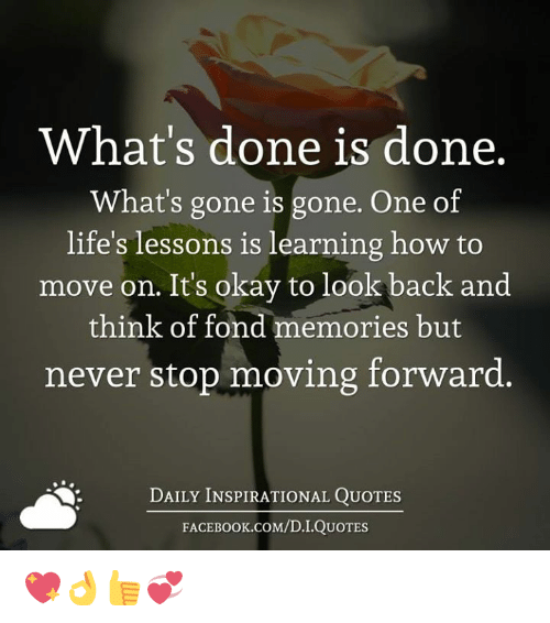 Memes, How To, and Okay: What's done is done.  What's gone is gone. One of  life's lessons is learning how to  move on. Its okay to look  back and  think of fond memories but  never stop moving forward.  DAILY INSPIRATIONAL QUOTES  FACE K.COM/D.I.QUOTES 💖👌👍💞