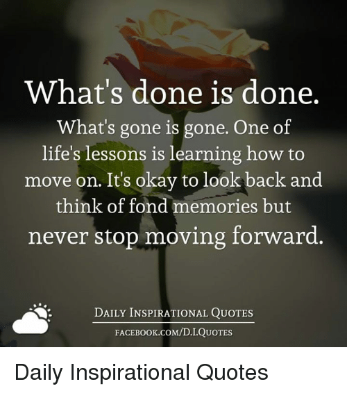 Memes, How To, and Okay: What's done is done.  What's gone is gone. One of  life's lessons is learning how to  move on. Its okay to look  back and  think of fond memories but  never stop moving forward.  DAILY INSPIRATIONAL QUOTES  FACE K.COM/D.I.QUOTES Daily Inspirational Quotes