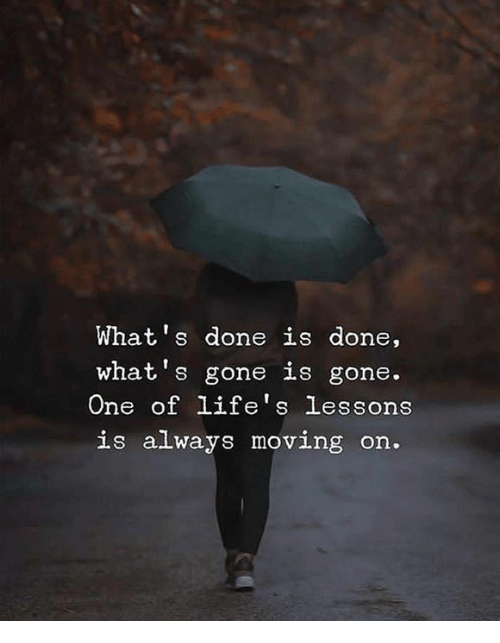 Gone, One, and Lie: What's done is done,  what's gone is gone.  One of life's lessons  is alway  LIe S  s moving on.