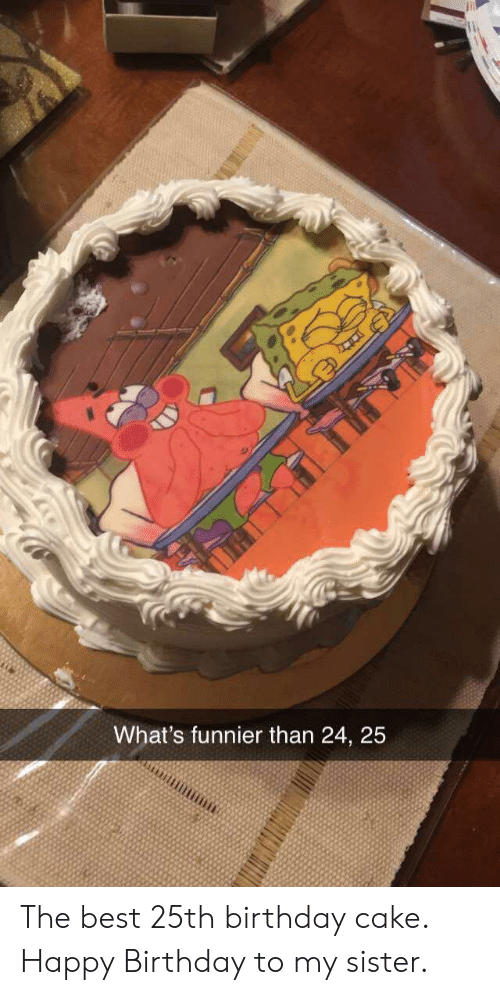 Happy Birthday: What's funnier than 24, 25 The best 25th birthday cake. Happy Birthday to my sister.