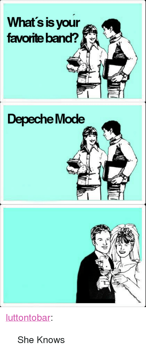 """Favorite Band: What's is your  favorite band?  Depeche Mode <p><a class=""""tumblr_blog"""" href=""""http://luttontobar.tumblr.com/post/130896909486"""">luttontobar</a>:</p> <blockquote> <p>She Knows</p> </blockquote>"""