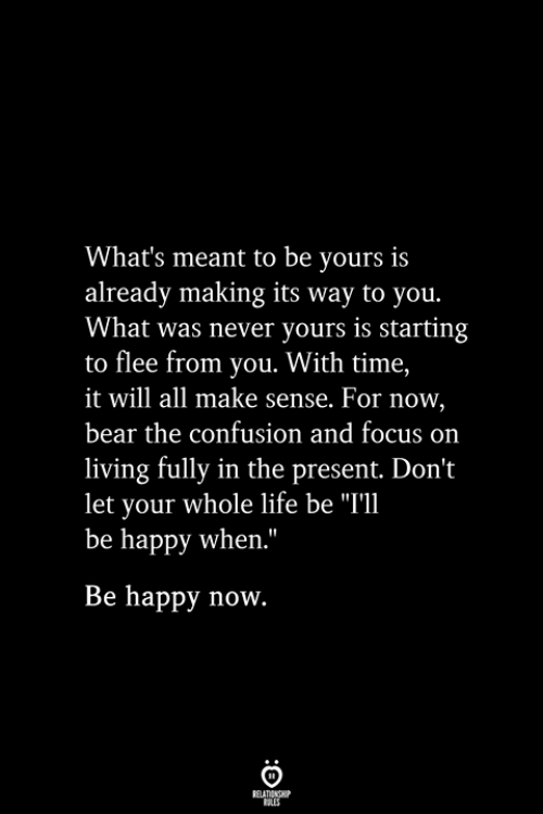 "Life, Bear, and Focus: What's meant to be yours is  already making its way to you.  What was never yours is starting  to flee from you. With time,  it will all make sense. For now,  bear the confusion and focus on  living fully in the present. Don't  let your whole life be ""I'l  be happy when.""  Be happy now.  RELATIONSHIP  ES"