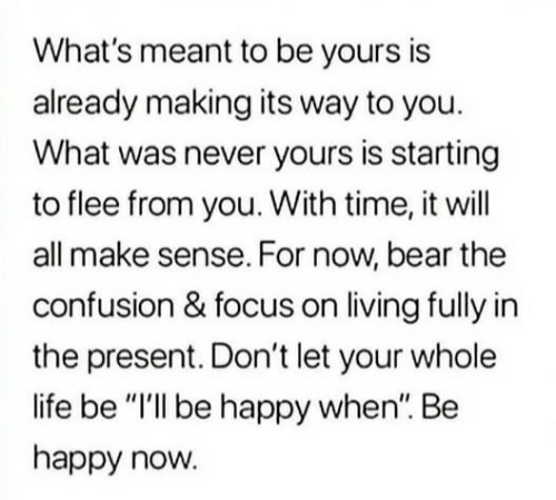 """Life, Bear, and Focus: What's meant to be yours is  already making its way to you.  What was never yours is starting  to flee from you. With time, it will  all make sense. For now, bear the  confusion & focus on living fully in  the present. Don't let your whole  life be """"I'll be happy when"""". Be  happy now."""