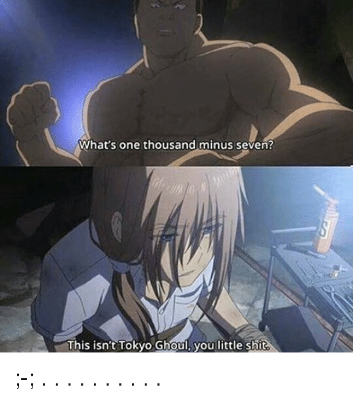 Memes, Shit, and 🤖: What's one thousand minus seven?  This isnt Tokyo Ghoul, you little shit ;-; . . . . . . . . . .