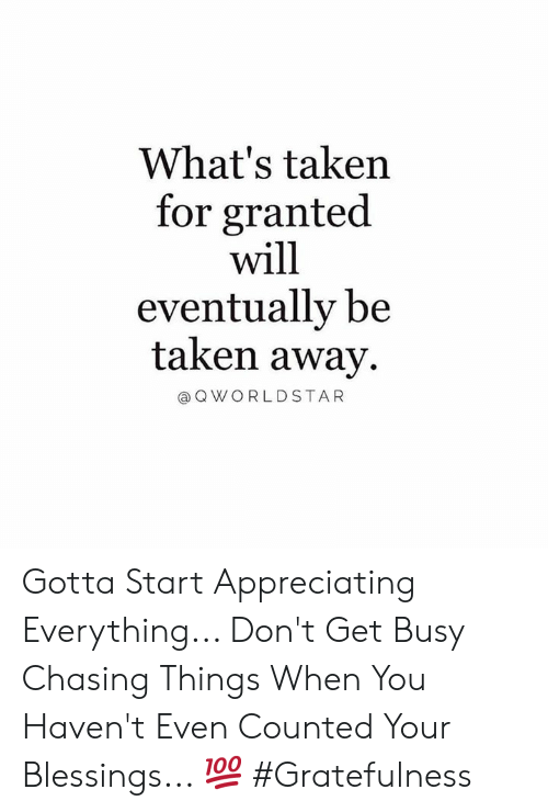 Counted: What's taken  for granted  will  eventually be  taken away  @ Q WORLDSTAR Gotta Start Appreciating Everything... Don't Get Busy Chasing Things When You Haven't Even Counted Your Blessings... 💯 #Gratefulness