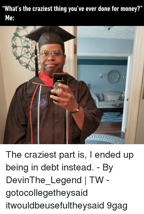"9gag, Memes, and Money: ""What's the craziest thing you've ever done for money?""  e. The craziest part is, I ended up being in debt instead.⠀ -⠀ By DevinThe_Legend 