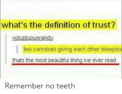 Beautiful Thing: what's the definition of trust?  yoluptuousrandy  I  two cannibals giving each other blowjobs  thats the most beautiful thing ive ever read Remember no teeth