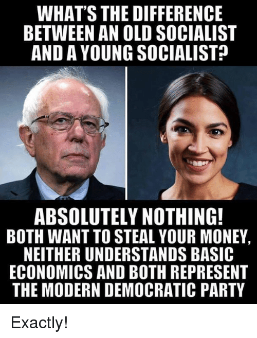 Democratic Party: WHAT'S THE DIFFERENCE  BETWEEN AN OLD SOCIALIST  AND A YOUNG SOCIALIST  ABSOLUTELY NOTHING!  BOTH WANT TO STEAL YOUR MONEY  NEITHER UNDERSTANDS BASIC  ECONOMICS AND BOTH REPRESENT  THE MODERN DEMOCRATIC PARTY Exactly!