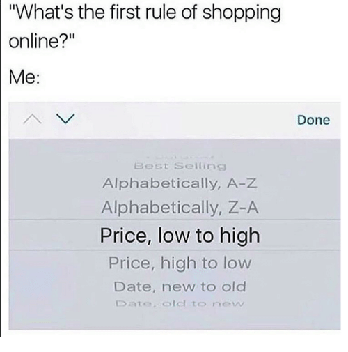 "Dank, Shopping, and Best: ""What's the first rule of shopping  online?""  Me:  Done  Best Selling  Alphabetically, A-Z  Alphabetically, Z-A  Price, low to high  Price, high to low  Date, new to old  Dateolel to new"