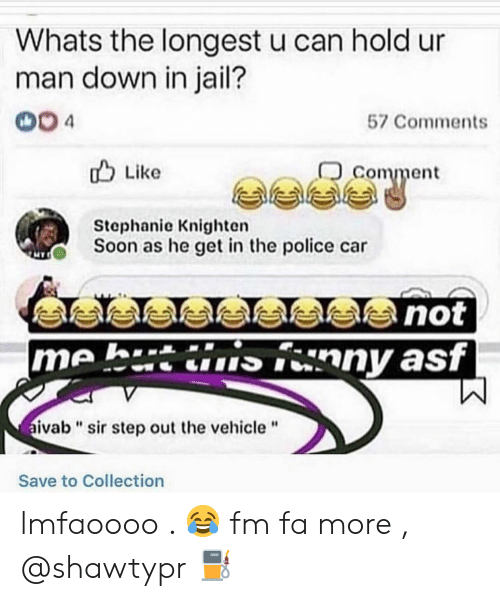 "asf: Whats the longest u can hold ur  man down in jail?  004  57 Comments  comment  u Like  Stephanie Knighten  Soon as he get in the police car  me h.tinny asf  ivab""sir step out the vehicle""  Save to Collection lmfaoooo . 😂 fm fa more , @shawtypr ⛽"