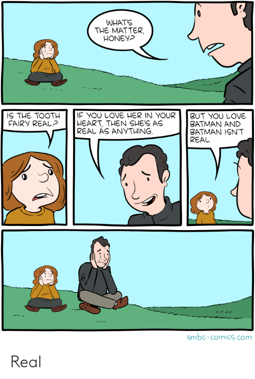 tooth: WHATS  THE MATTER,  HONEY?  IF YOU LOVE HER IN YOUR  HEART, THEN SHE'S AS  REAL AS ANYTHING  IS THE TOOTH  FAIRY REAL?  BUT YOU LOVE  ΒATMAΝ ΑND  BATMAN ISN'T  REAL  smbc-comics.com Real