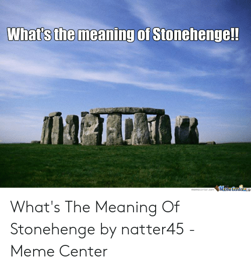 Whats The Meaning Of Stonehenge: What's the meaning of Stonehenge!!  $MemeCenterme  memecenter.com What's The Meaning Of Stonehenge by natter45 - Meme Center