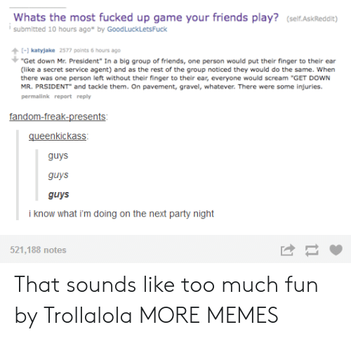 "Graveling: Whats the most fucked up game your friends play? (self.AskReddit)  submitted 10 hours ago* by GoodLuckLetsFuck  katyjake 2577 points 6 hours ago  ""Get down Mr. President"" In a big group of friends, one person would put their finger to their ear  (like a secret service agent) and as the rest of the group noticed they would do the same. When  there was one person left without their finger to their ear, everyone would scream ""GET DOWN  MR. PRSIDENT and tackle them. On pavement, gravel, whatever. There were some injuries.  permalink report reply  gueenkickass  guys  guys  guys  i know what i'm doing on the next party night  521,188 notes That sounds like too much fun by Trollalola MORE MEMES"