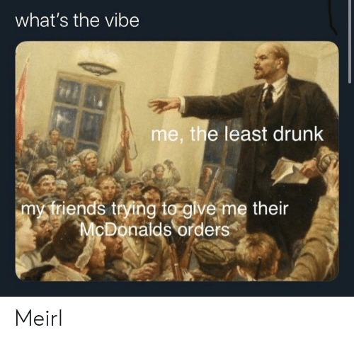 Vibe: what's the vibe  me, the least drunk  my triends trying to glve me their  McDonalds orders Meirl