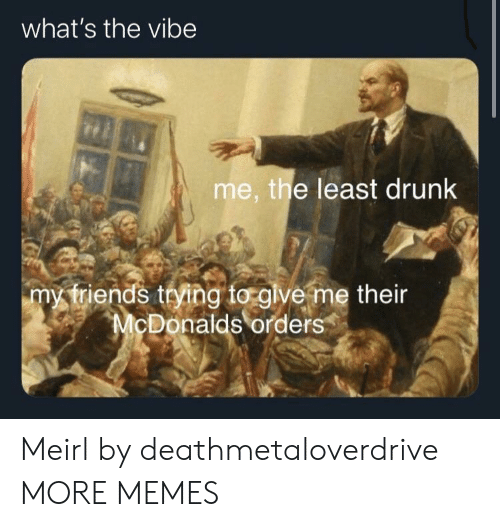 Vibe: what's the vibe  me, the least drunk  my triends trying to glve me their  McDonalds orders Meirl by deathmetaloverdrive MORE MEMES