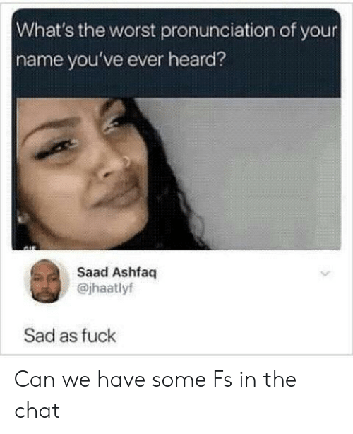 The Worst, Chat, and Fuck: What's the worst pronunciation of your  name you've ever heard?  Saad Ashfaq  @jhaatlyf  Sad as fuck Can we have some Fs in the chat
