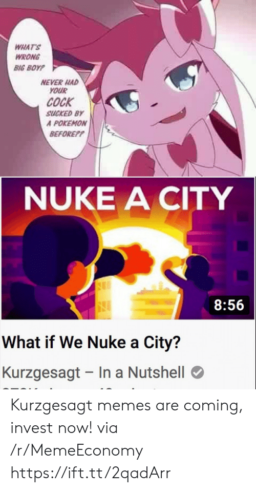 Never Had: WHAT'S  WRONG  BIG BOYP  NEVER HAD  YOUR  COCK  SUCKED BY  A POKEMON  BEFOREP?  NUKE A CITY  8:56  What if We Nuke a City?  Kurzgesagt In a Nutshell Kurzgesagt memes are coming, invest now! via /r/MemeEconomy https://ift.tt/2qadArr