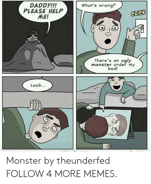 Daddy Please: What's wrong?  DADDY!!!  PLEASE HELP  ME!  CLICK  vgly  There's an  monster under my  bed!  Look... Monster by theunderfed FOLLOW 4 MORE MEMES.