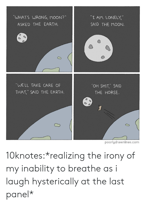 """Tumblr, Blog, and Earth: WHATS WRONG, MOON?""""  """"I AM LONELY,""""  SAID THE MOON  ASKED THE EARTH.  WELL TAKE CARE OF  THAT, SAID THE EARTH  OH SHIT,.. SAID  THE HORSE.  poorlydrawnlines.com 10knotes:*realizing the irony of my inability to breathe as i laugh hysterically at the last panel*"""
