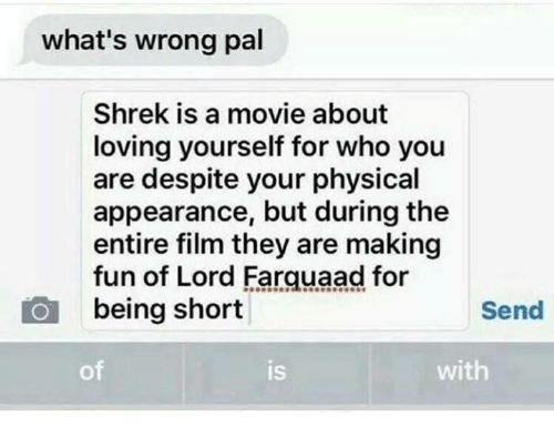 Shrek, Movie, and Physical: what's wrong pal  Shrek is a movie about  loving yourself for who you  are despite your physical  appearance, but during the  entire film they are making  fun of Lord Farquaad for  being short  Send  of  is  IS  with