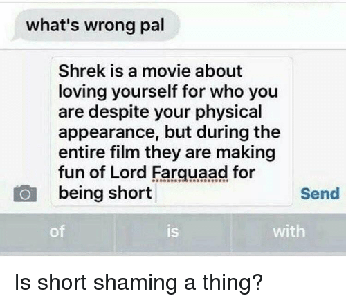 lord farquaad: what's wrong pal  Shrek is a movie about  loving yourself for who you  are despite your physical  appearance, but during the  entire film they are making  fun of Lord Farquaad for  being short  Send  of  IS  is  with Is short shaming a thing?