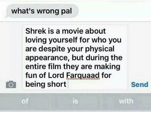 lord farquaad: what's wrong pal  Shrek is a movie about  loving yourself for who you  are despite your physical  appearance, but during the  entire film they are making  fun of Lord Farquaad for  being short  Send  of  is  with