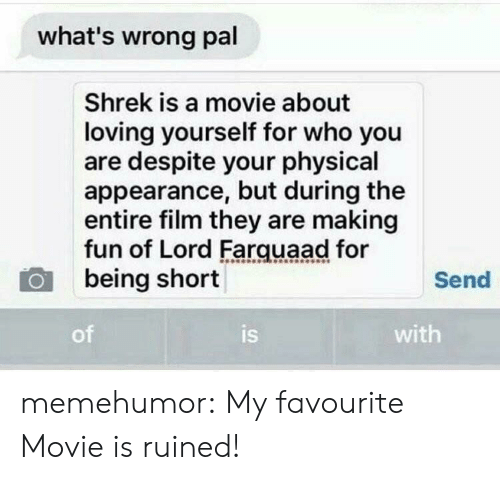 lord farquaad: what's wrong pal  Shrek is a movie about  loving yourself for who you  are despite your physical  appearance, but during the  entire film they are making  fun of Lord Farquaad for  being short  Send  of  is  with memehumor:  My favourite Movie is ruined!