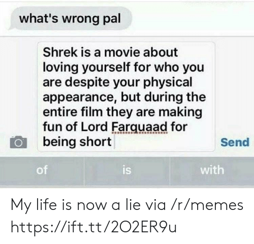 lord farquaad: what's wrong pal  Shrek is a movie about  loving yourself for who you  are despite your physical  appearance, but during the  entire film they are making  fun of Lord Farquaad for  being short  Send  of  is  with My life is now a lie via /r/memes https://ift.tt/2O2ER9u