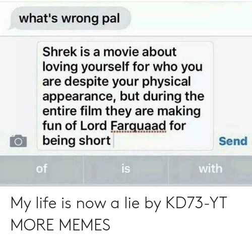 lord farquaad: what's wrong pal  Shrek is a movie about  loving yourself for who you  are despite your physical  appearance, but during the  entire film they are making  fun of Lord Farquaad for  being short  Send  of  is  with My life is now a lie by KD73-YT MORE MEMES
