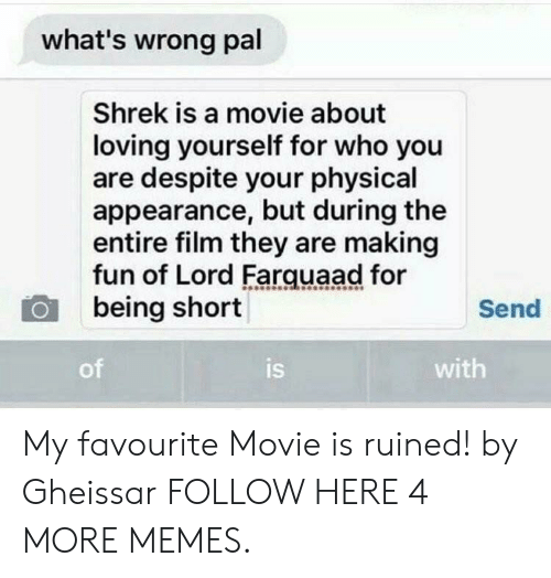 lord farquaad: what's wrong pal  Shrek is a movie about  loving yourself for who you  are despite your physical  appearance, but during the  entire film they are making  fun of Lord Farquaad for  being short  Send  of  is  with My favourite Movie is ruined! by Gheissar FOLLOW HERE 4 MORE MEMES.